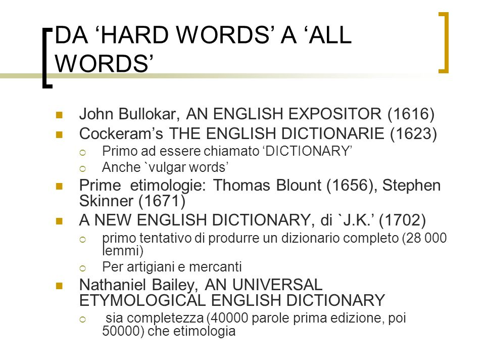 DA HARD WORDS A ALL WORDS John Bullokar, AN ENGLISH EXPOSITOR (1616) Cockerams THE ENGLISH DICTIONARIE (1623) Primo ad essere chiamato DICTIONARY Anch