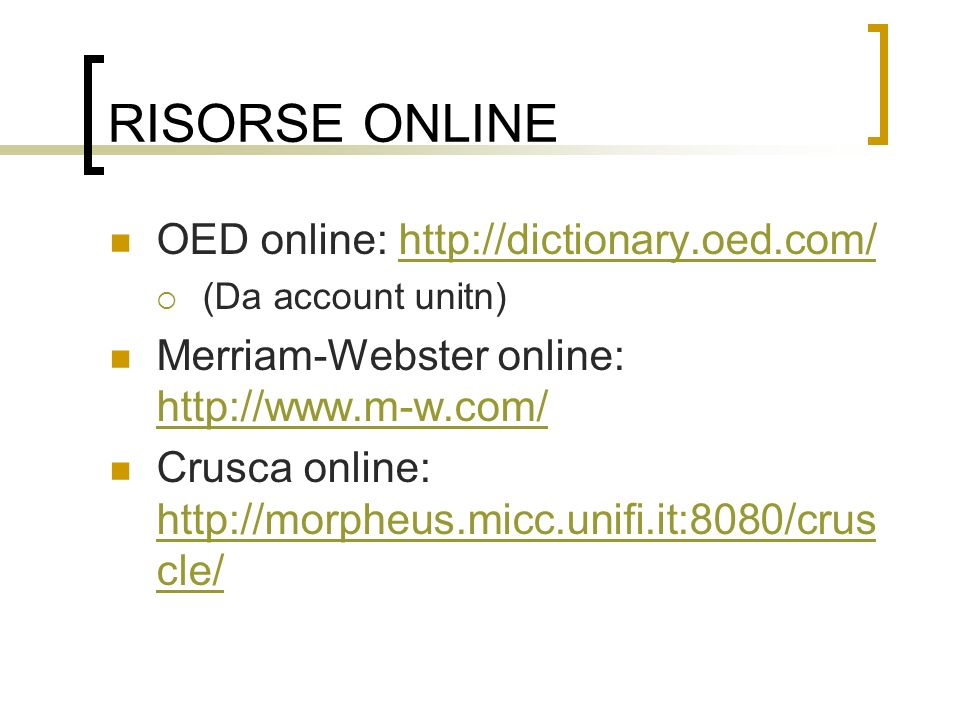 RISORSE ONLINE OED online: http://dictionary.oed.com/http://dictionary.oed.com/ (Da account unitn) Merriam-Webster online: http://www.m-w.com/ http://