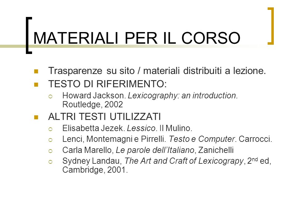 MATERIALI PER IL CORSO Trasparenze su sito / materiali distribuiti a lezione. TESTO DI RIFERIMENTO: Howard Jackson. Lexicography: an introduction. Rou