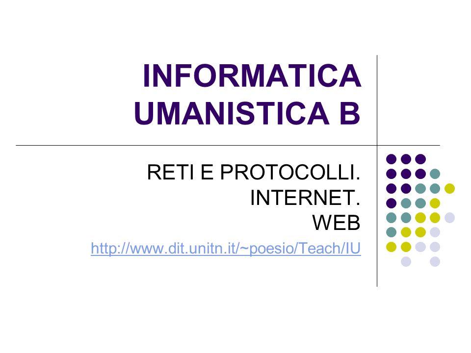 INFORMATICA UMANISTICA B RETI E PROTOCOLLI. INTERNET. WEB http://www.dit.unitn.it/~poesio/Teach/IU