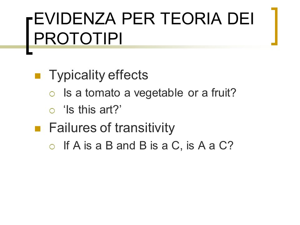 EVIDENZA PER TEORIA DEI PROTOTIPI Typicality effects Is a tomato a vegetable or a fruit? Is this art? Failures of transitivity If A is a B and B is a