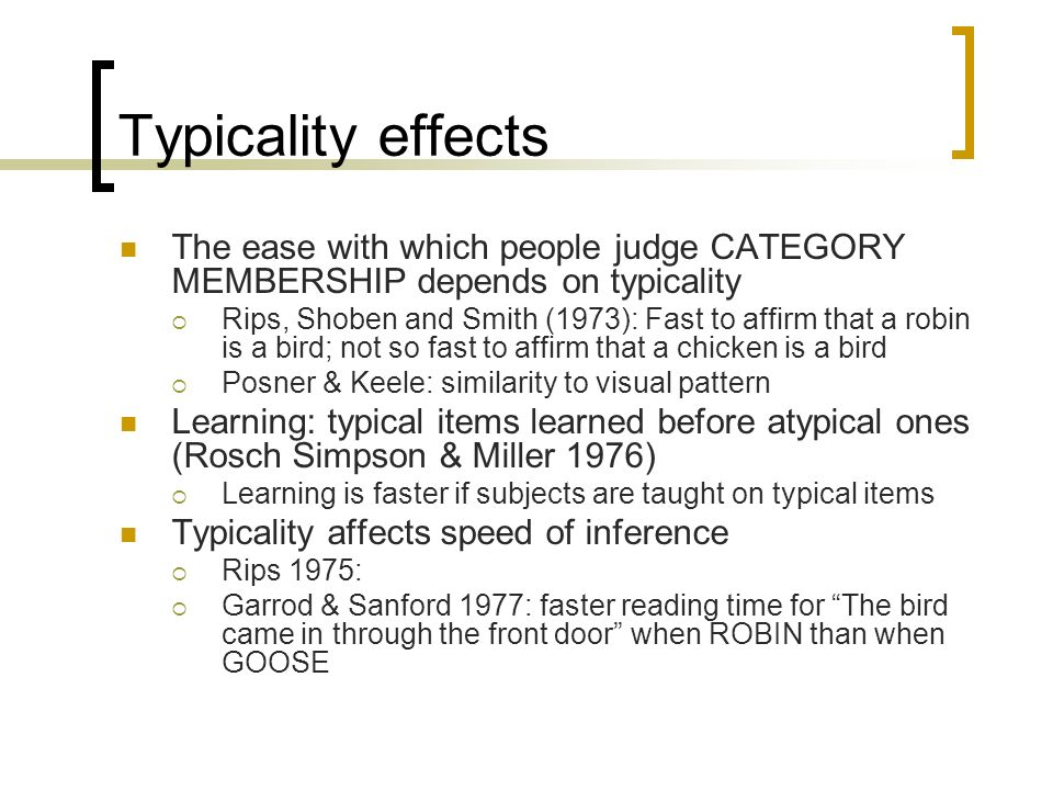 Typicality effects The ease with which people judge CATEGORY MEMBERSHIP depends on typicality Rips, Shoben and Smith (1973): Fast to affirm that a rob