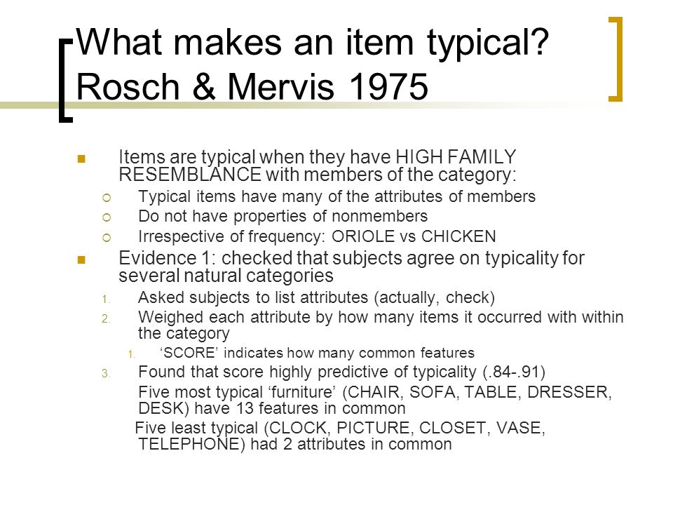What makes an item typical? Rosch & Mervis 1975 Items are typical when they have HIGH FAMILY RESEMBLANCE with members of the category: Typical items h
