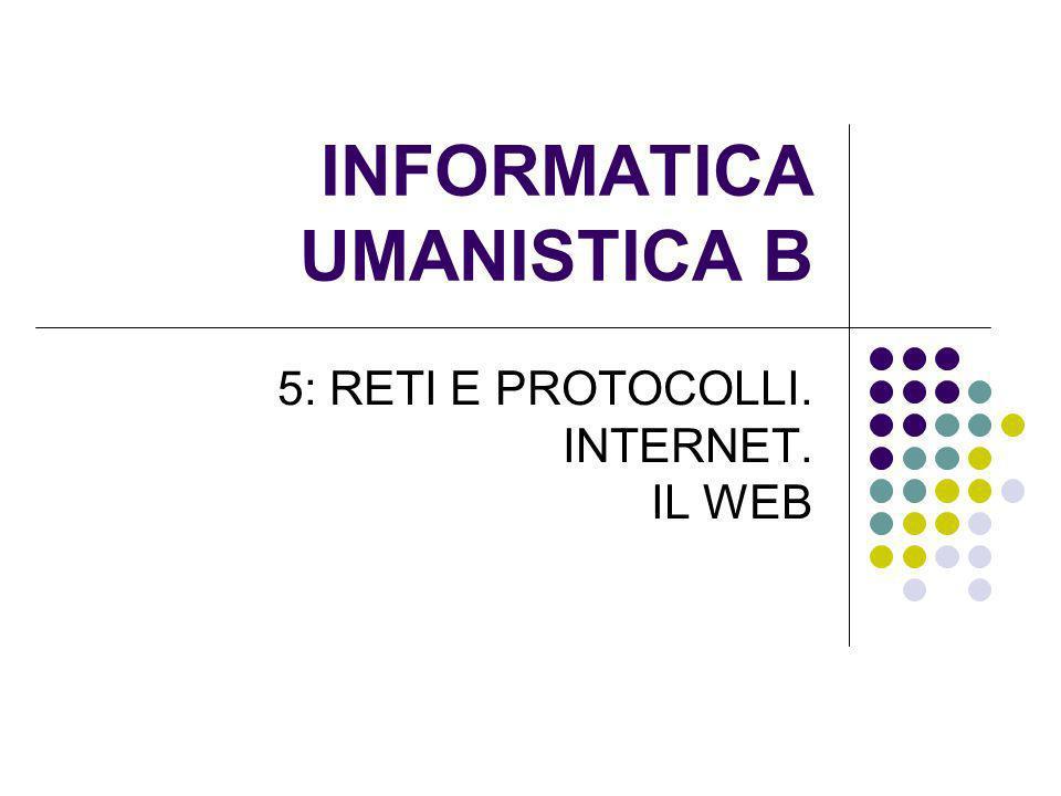 INFORMATICA UMANISTICA B 5: RETI E PROTOCOLLI. INTERNET. IL WEB