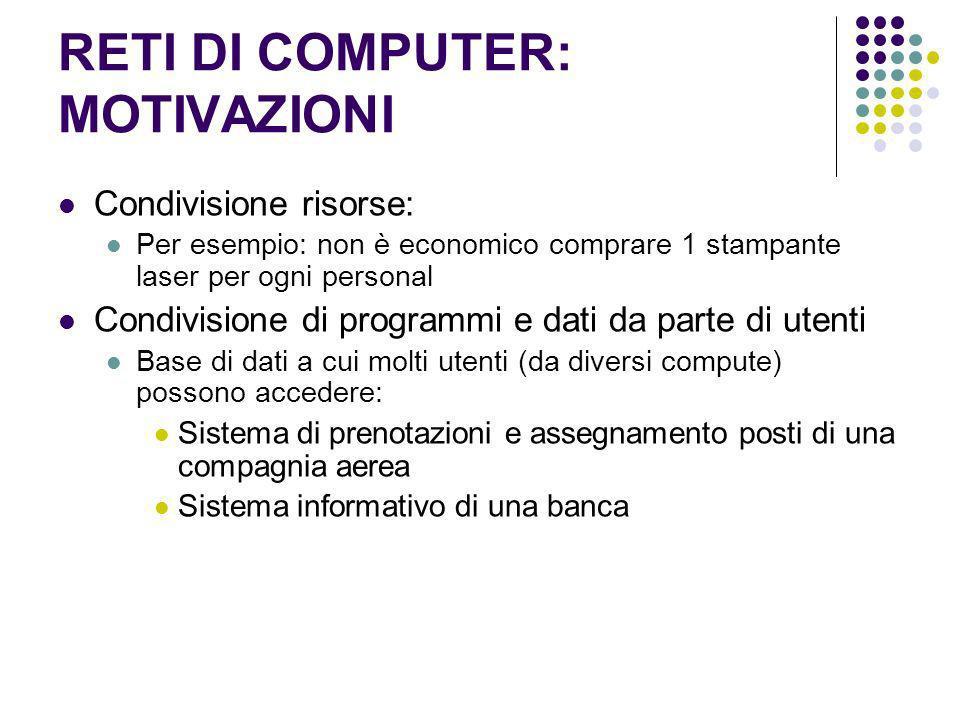 RETI DI COMPUTER: MOTIVAZIONI Condivisione risorse: Per esempio: non è economico comprare 1 stampante laser per ogni personal Condivisione di programm