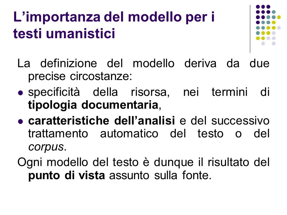I macrolivelli interpretativi Potremmo ipotizzare tre livelli, che corrispondono a tre macro aree di analisi e quindi a tre modelli o a tre punti di vista: STRUTTURA RAPPRESENTAZIONE/FORMATO FENOMENI INTERLINEARI/CONTENUTO Non è obbligatorio scegliere uno dei tre modelli; tutti e tre possono essere rappresentati in fase di markup o meglio il modello elaborato può contemplare elementi che provengono dai tre diversi livelli della modellizzazione.