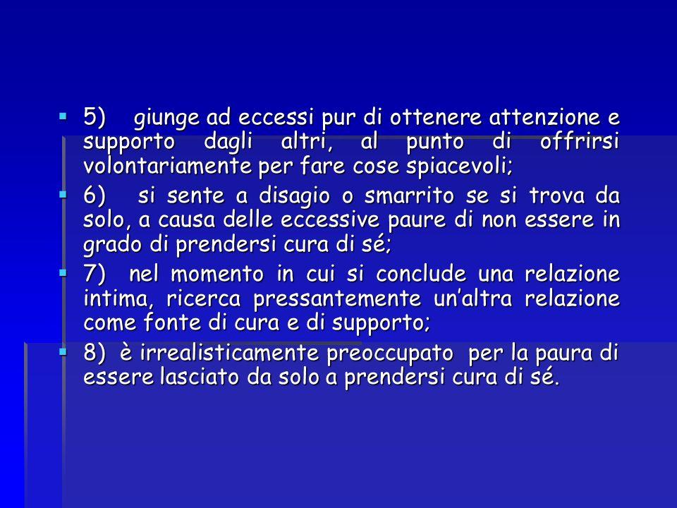 5) giunge ad eccessi pur di ottenere attenzione e supporto dagli altri, al punto di offrirsi volontariamente per fare cose spiacevoli; 5) giunge ad ec