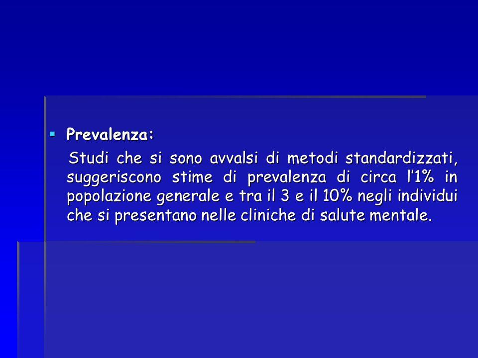 Prevalenza: Prevalenza: Studi che si sono avvalsi di metodi standardizzati, suggeriscono stime di prevalenza di circa l1% in popolazione generale e tr