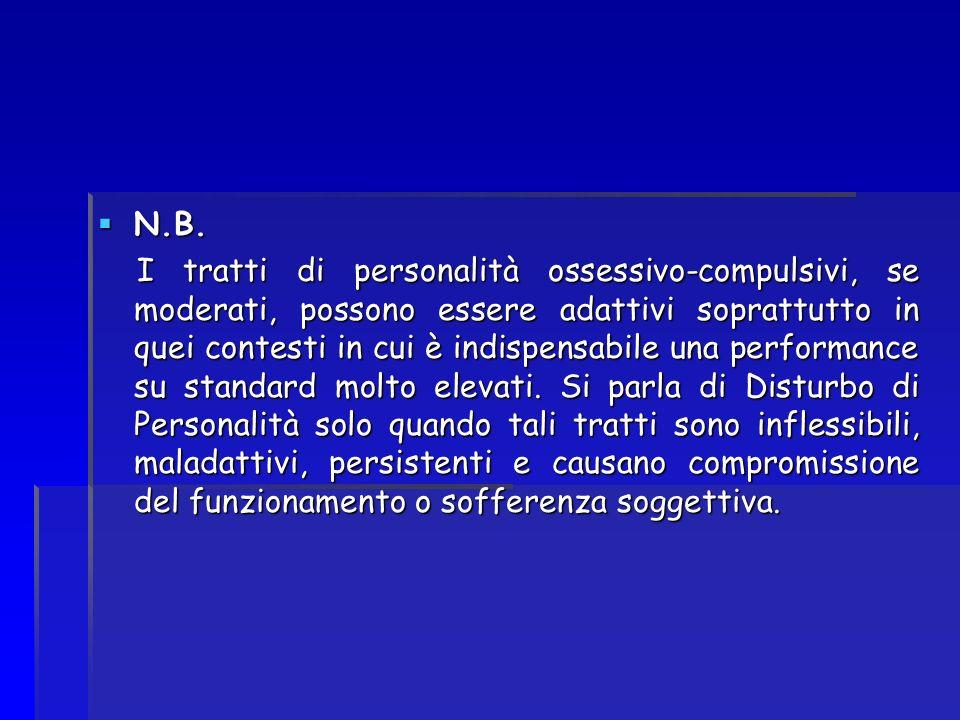 N.B. N.B. I tratti di personalità ossessivo-compulsivi, se moderati, possono essere adattivi soprattutto in quei contesti in cui è indispensabile una