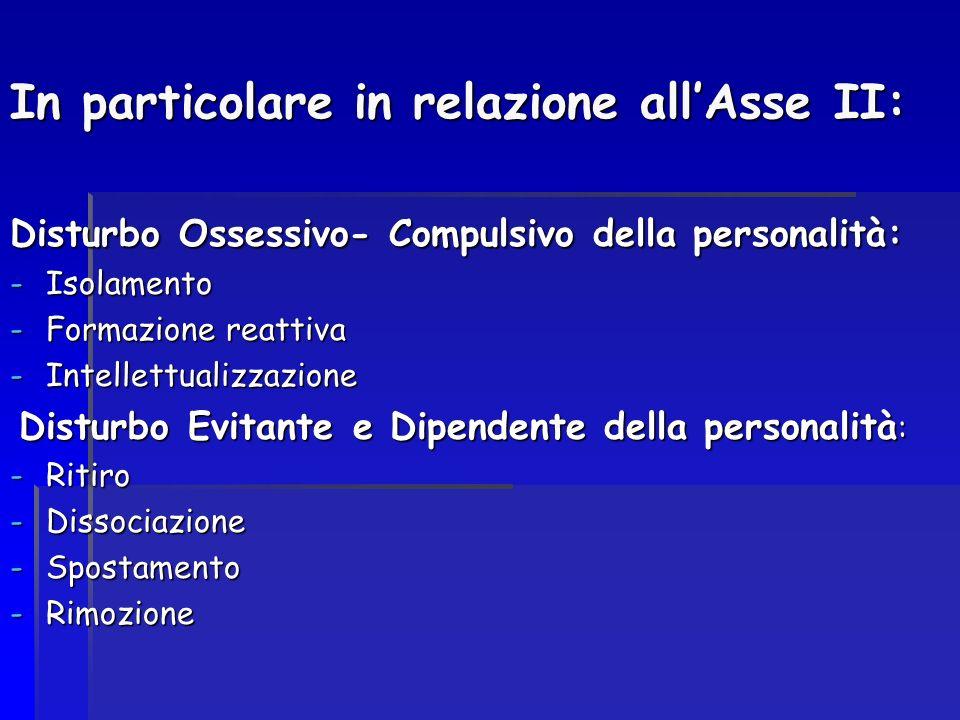 In particolare in relazione allAsse II: Disturbo Ossessivo- Compulsivo della personalità: -Isolamento -Formazione reattiva -Intellettualizzazione Dist