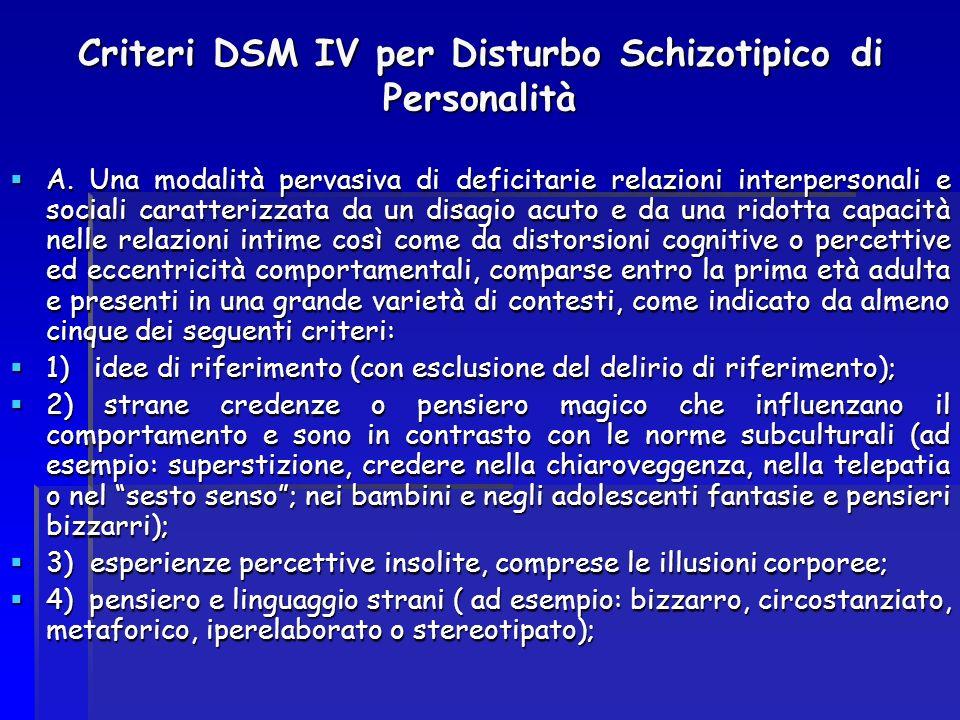 Criteri DSM IV per Disturbo Schizotipico di Personalità A. Una modalità pervasiva di deficitarie relazioni interpersonali e sociali caratterizzata da