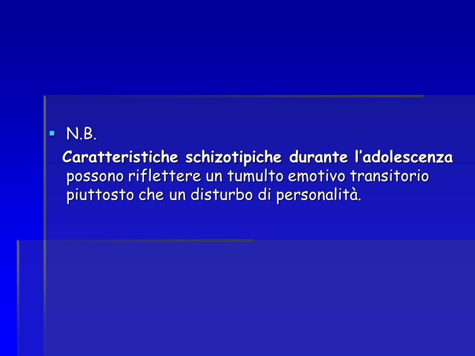 N.B. N.B. Caratteristiche schizotipiche durante ladolescenza possono riflettere un tumulto emotivo transitorio piuttosto che un disturbo di personalit