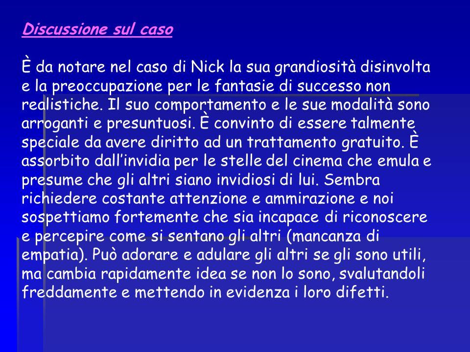 Discussione sul caso È da notare nel caso di Nick la sua grandiosità disinvolta e la preoccupazione per le fantasie di successo non realistiche. Il su