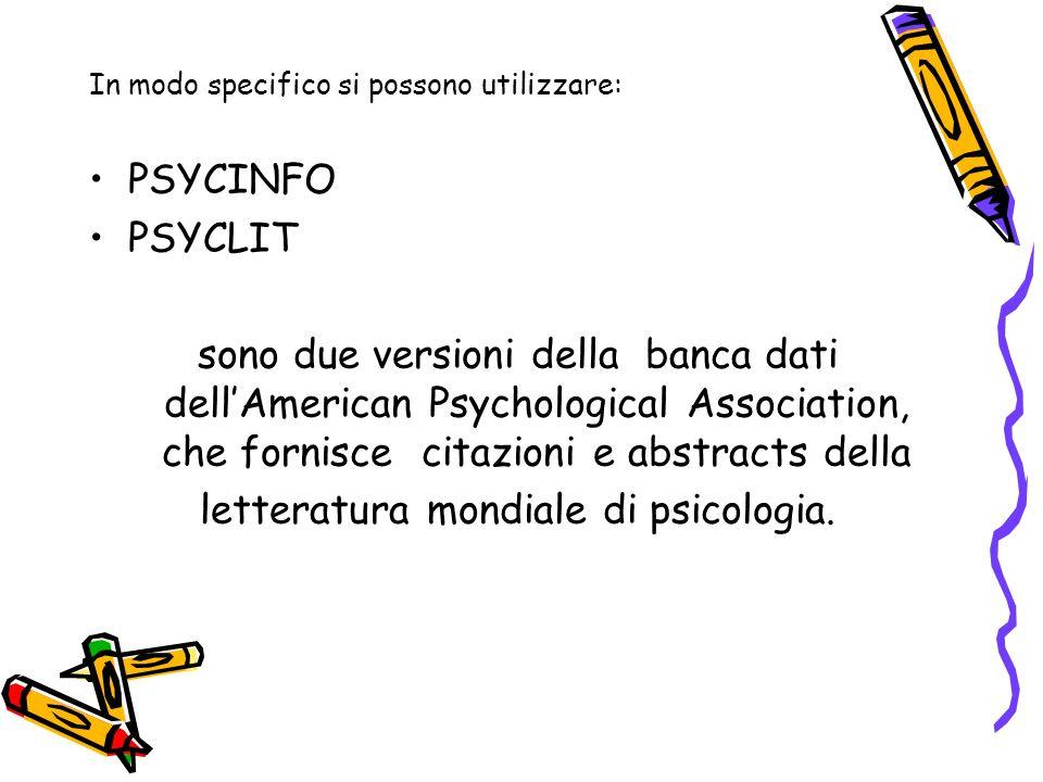 In modo specifico si possono utilizzare: PSYCINFO PSYCLIT sono due versioni della banca dati dellAmerican Psychological Association, che fornisce citazioni e abstracts della letteratura mondiale di psicologia.