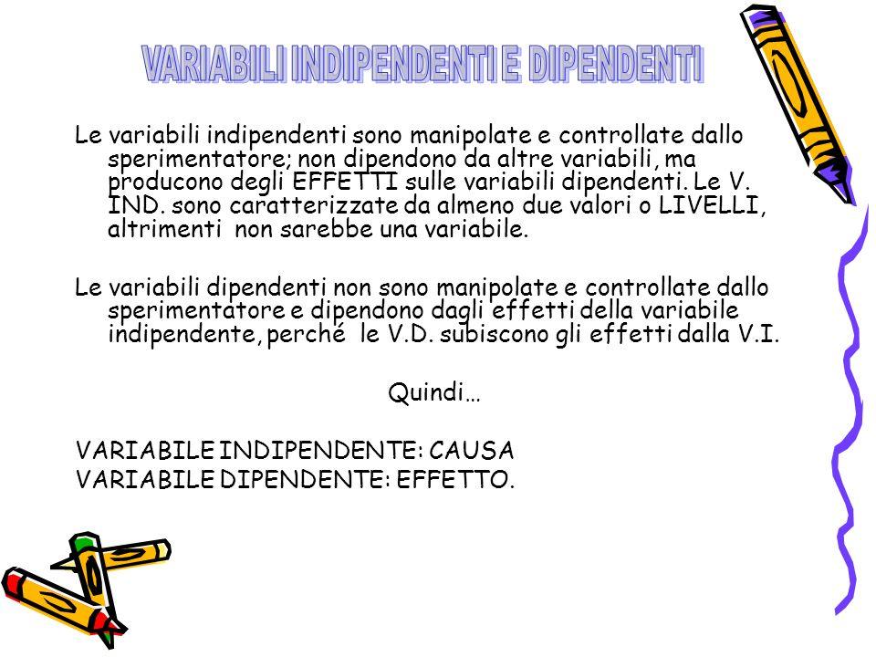 Le variabili indipendenti sono manipolate e controllate dallo sperimentatore; non dipendono da altre variabili, ma producono degli EFFETTI sulle variabili dipendenti.