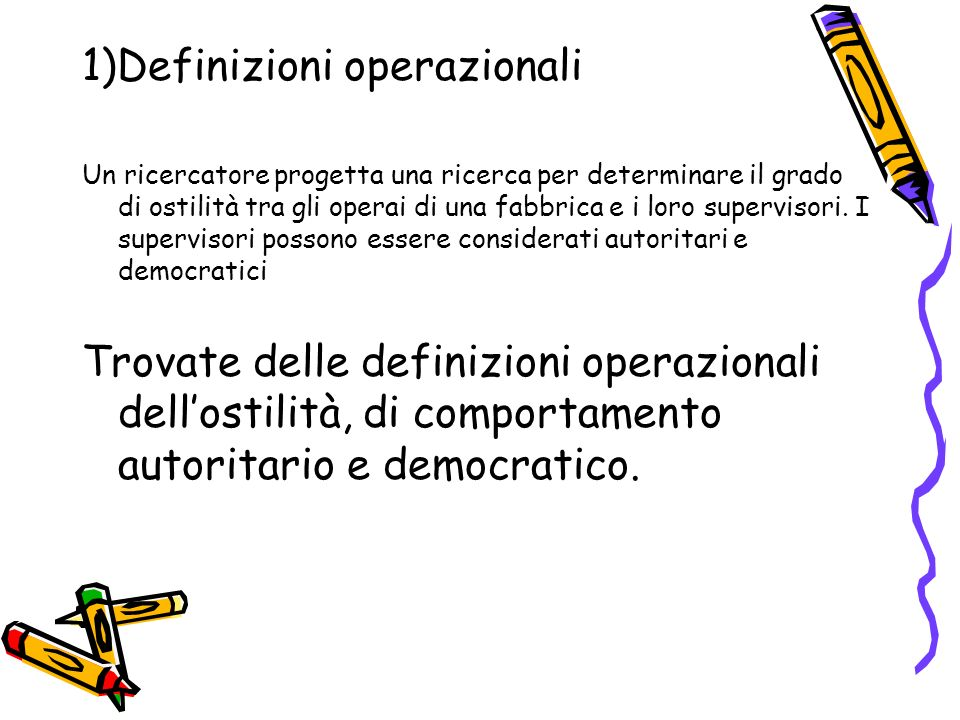 1)Definizioni operazionali Un ricercatore progetta una ricerca per determinare il grado di ostilità tra gli operai di una fabbrica e i loro supervisori.