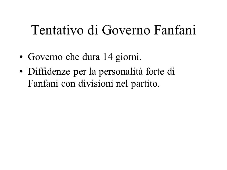 Tentativo di Governo Fanfani Governo che dura 14 giorni. Diffidenze per la personalità forte di Fanfani con divisioni nel partito.