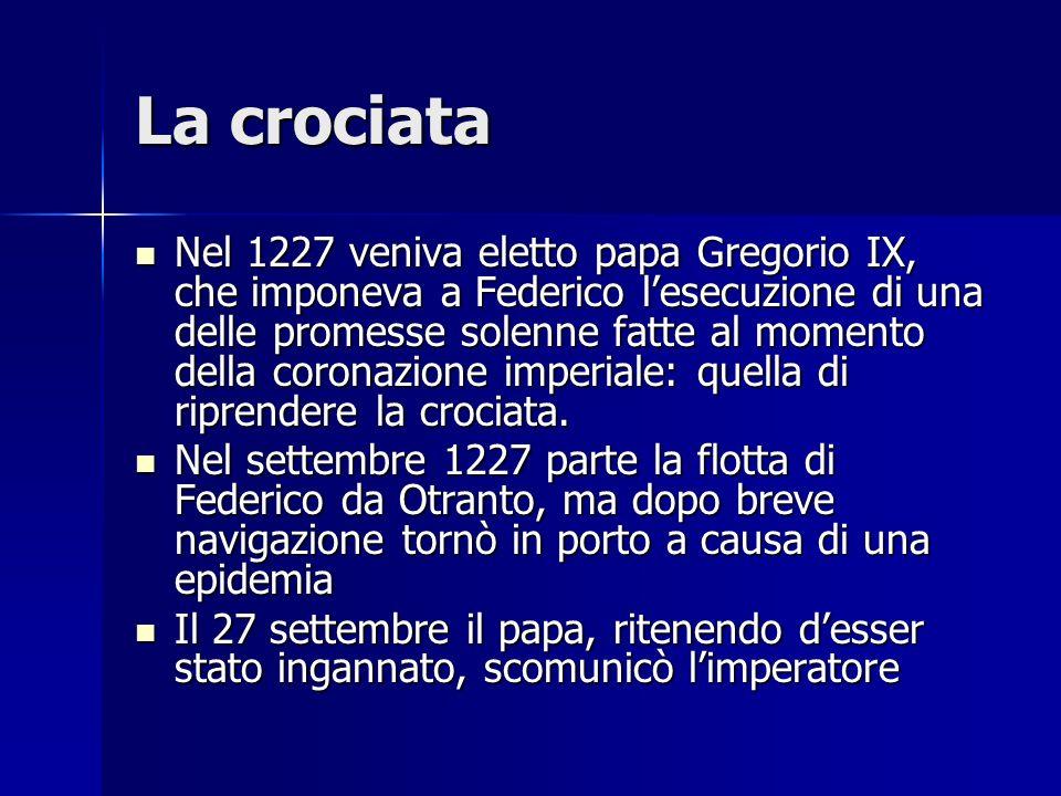 La crociata Nel 1227 veniva eletto papa Gregorio IX, che imponeva a Federico lesecuzione di una delle promesse solenne fatte al momento della coronazi