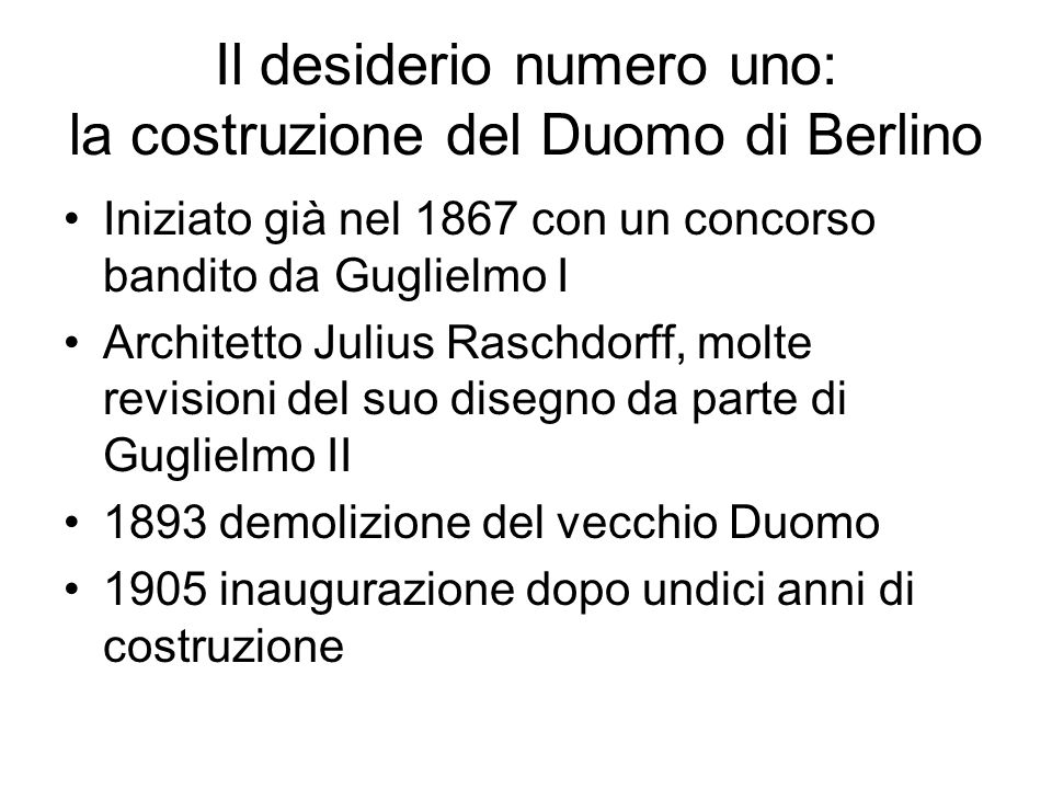 Il desiderio numero uno: la costruzione del Duomo di Berlino Iniziato già nel 1867 con un concorso bandito da Guglielmo I Architetto Julius Raschdorff