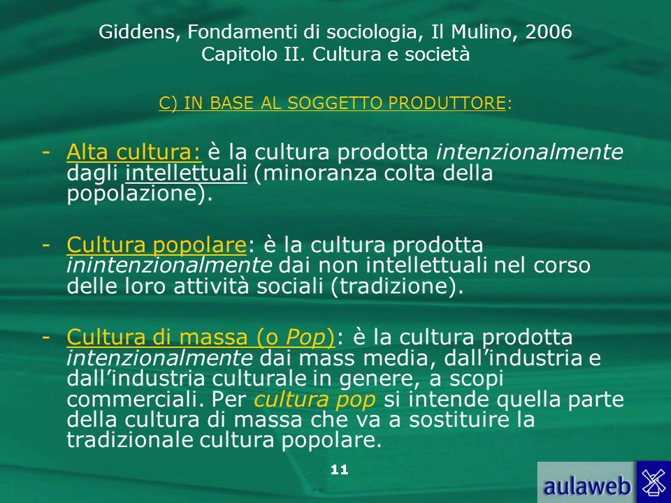Giddens, Fondamenti di sociologia, Il Mulino, 2006 Capitolo II. Cultura e società 11 C) IN BASE AL SOGGETTO PRODUTTORE: -Alta cultura: è la cultura pr