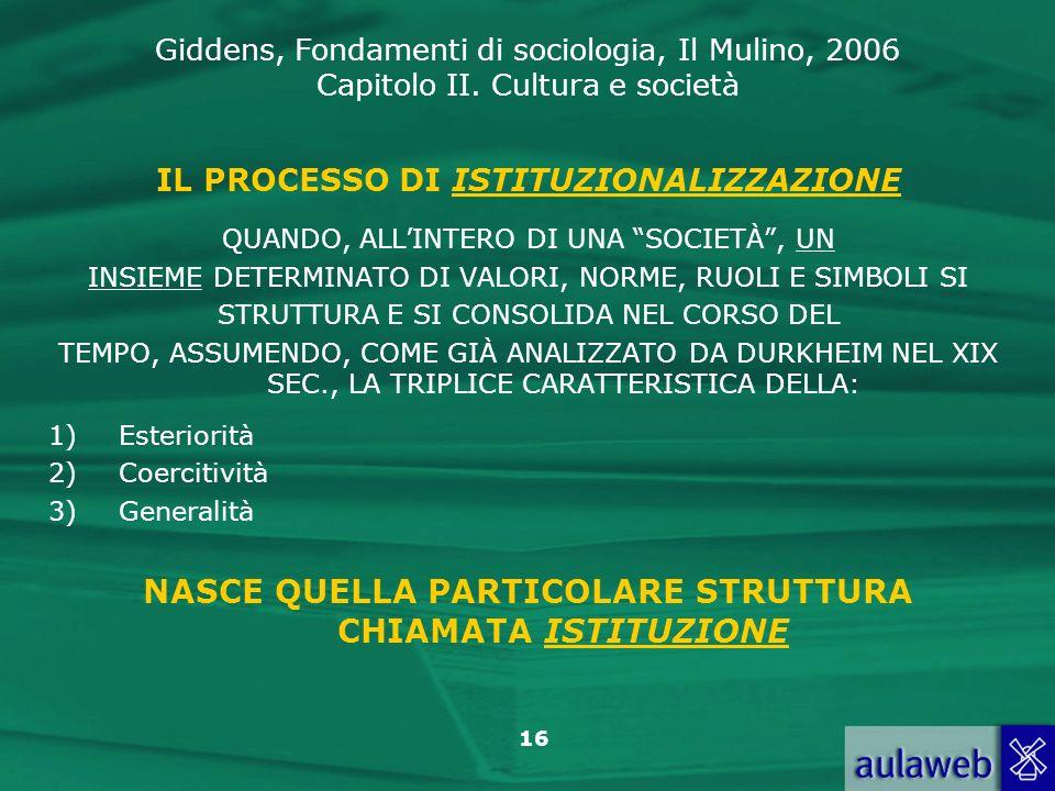 Giddens, Fondamenti di sociologia, Il Mulino, 2006 Capitolo II. Cultura e società 16 IL PROCESSO DI ISTITUZIONALIZZAZIONE QUANDO, ALLINTERO DI UNA SOC