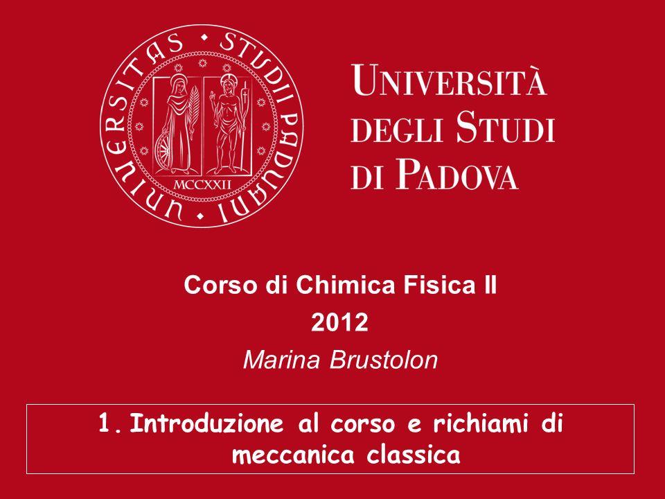 Corso di Chimica Fisica II 2012 Marina Brustolon 1.Introduzione al corso e richiami di meccanica classica