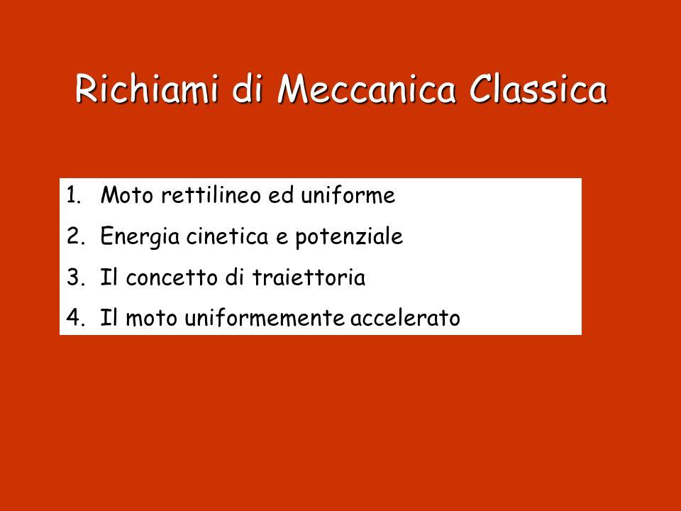 Richiami di Meccanica Classica 1.Moto rettilineo ed uniforme 2.Energia cinetica e potenziale 3.Il concetto di traiettoria 4.Il moto uniformemente acce
