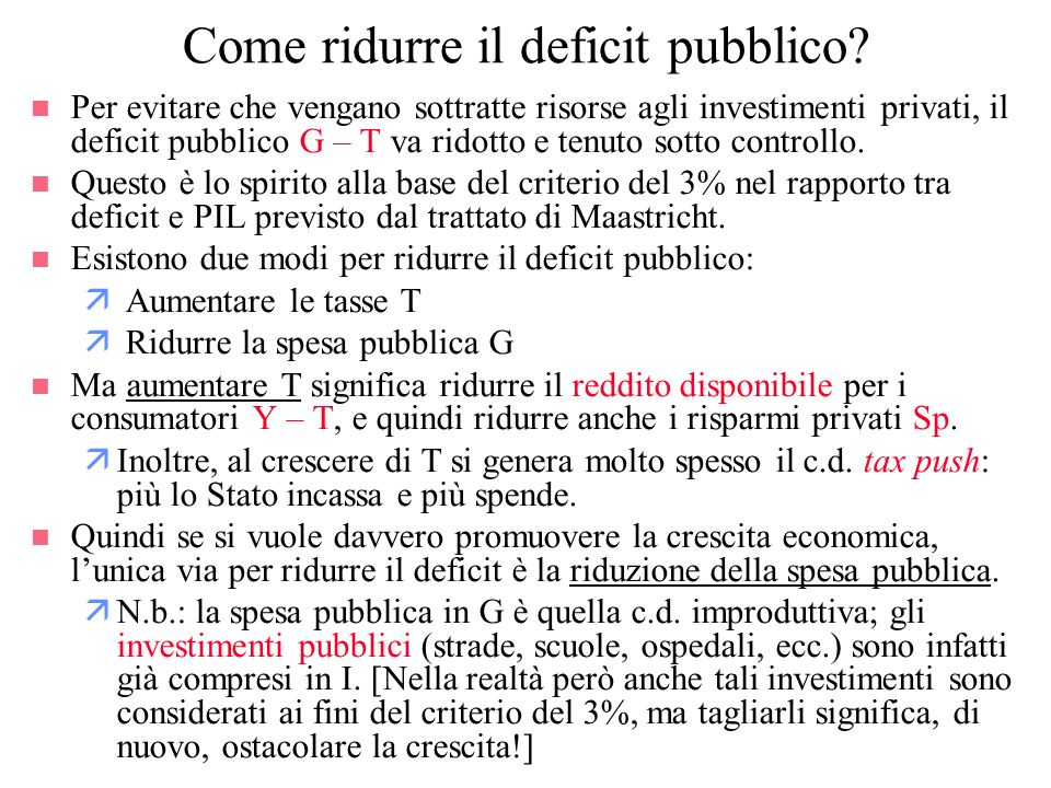 Come ridurre il deficit pubblico? n Per evitare che vengano sottratte risorse agli investimenti privati, il deficit pubblico G – T va ridotto e tenuto