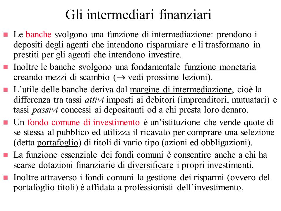 Gli intermediari finanziari n Le banche svolgono una funzione di intermediazione: prendono i depositi degli agenti che intendono risparmiare e li tras