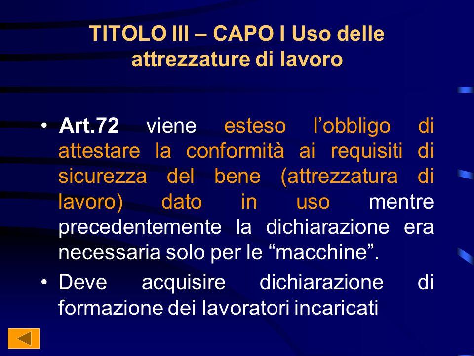 TITOLO III – CAPO I Uso delle attrezzature di lavoro Art.72 viene esteso lobbligo di attestare la conformità ai requisiti di sicurezza del bene (attrezzatura di lavoro) dato in uso mentre precedentemente la dichiarazione era necessaria solo per le macchine.