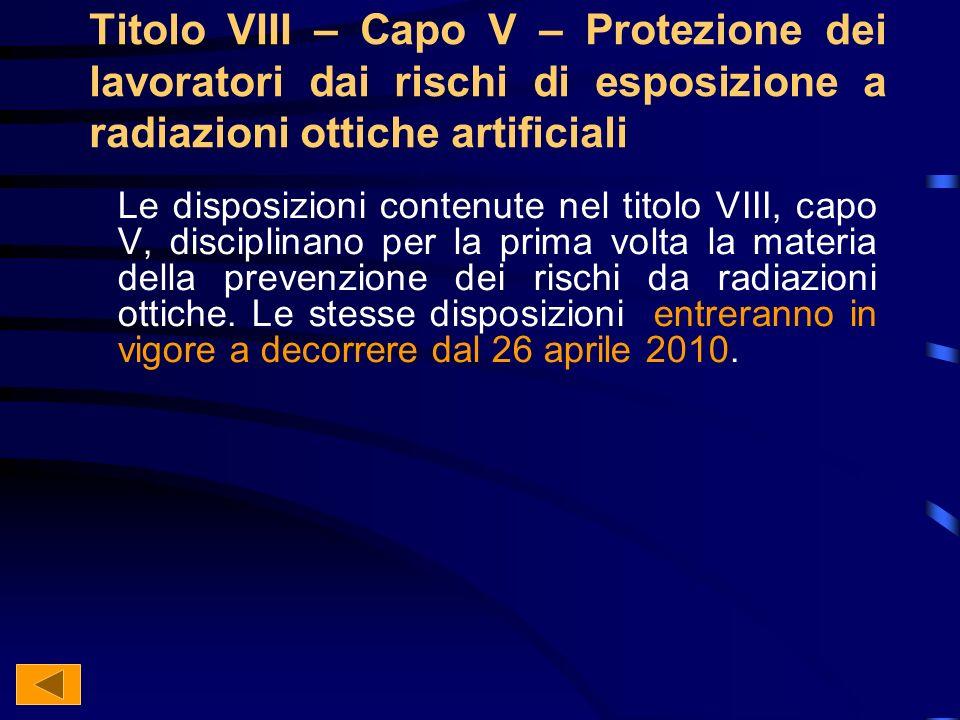 Titolo VIII – Capo V – Protezione dei lavoratori dai rischi di esposizione a radiazioni ottiche artificiali Le disposizioni contenute nel titolo VIII, capo V, disciplinano per la prima volta la materia della prevenzione dei rischi da radiazioni ottiche.
