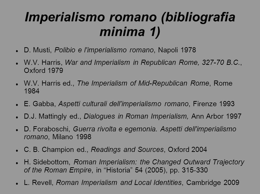Imperialismo romano (bibliografia minima 1) D. Musti, Polibio e l'imperialismo romano, Napoli 1978 W.V. Harris, War and Imperialism in Republican Rome