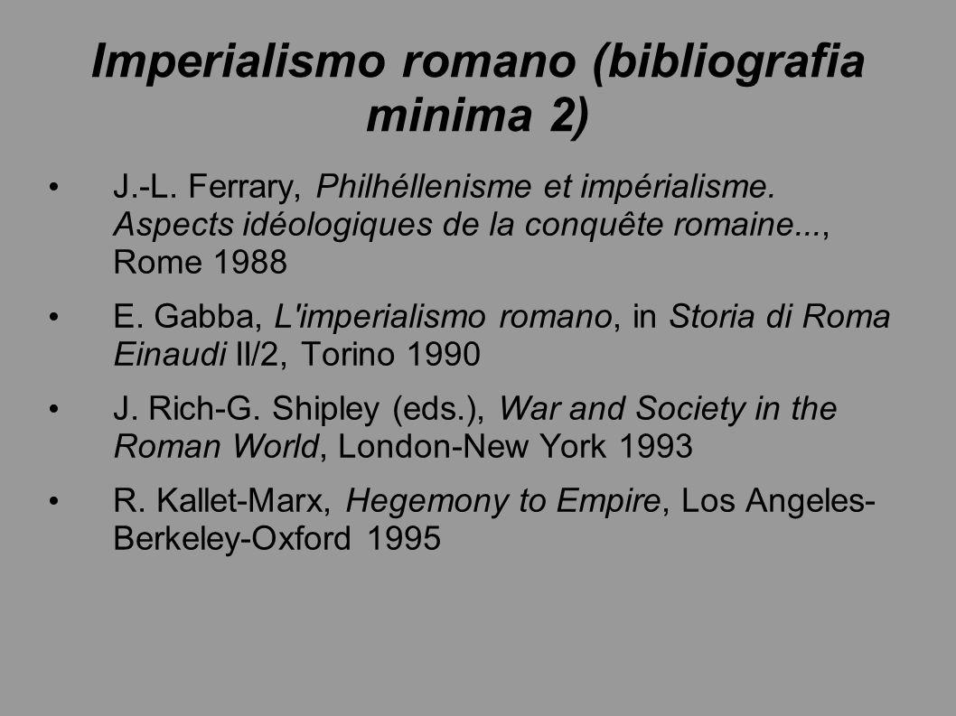 Imperialismo romano (bibliografia minima 2) J.-L. Ferrary, Philhéllenisme et impérialisme. Aspects idéologiques de la conquête romaine..., Rome 1988 E