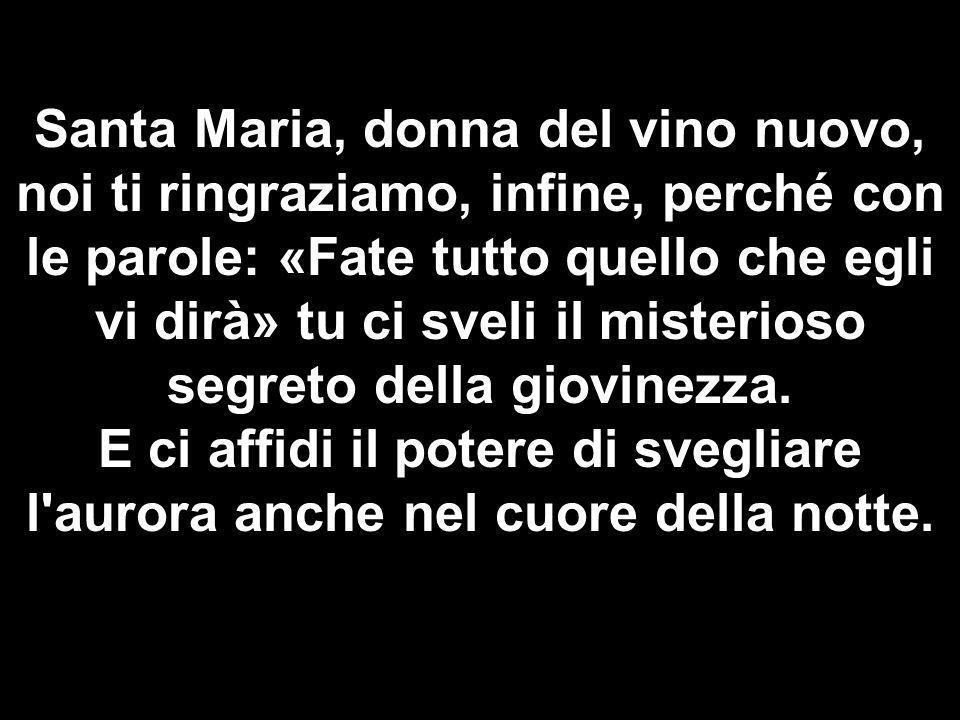 Matteo 3,1-12 Santa Maria, donna del vino nuovo, noi ti ringraziamo, infine, perché con le parole: «Fate tutto quello che egli vi dirà» tu ci sveli il