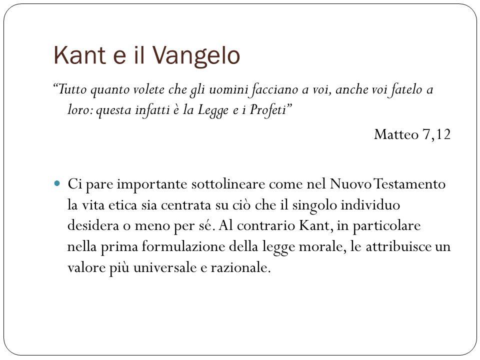 Kant e il Vangelo Tutto quanto volete che gli uomini facciano a voi, anche voi fatelo a loro: questa infatti è la Legge e i Profeti Matteo 7,12 Ci par