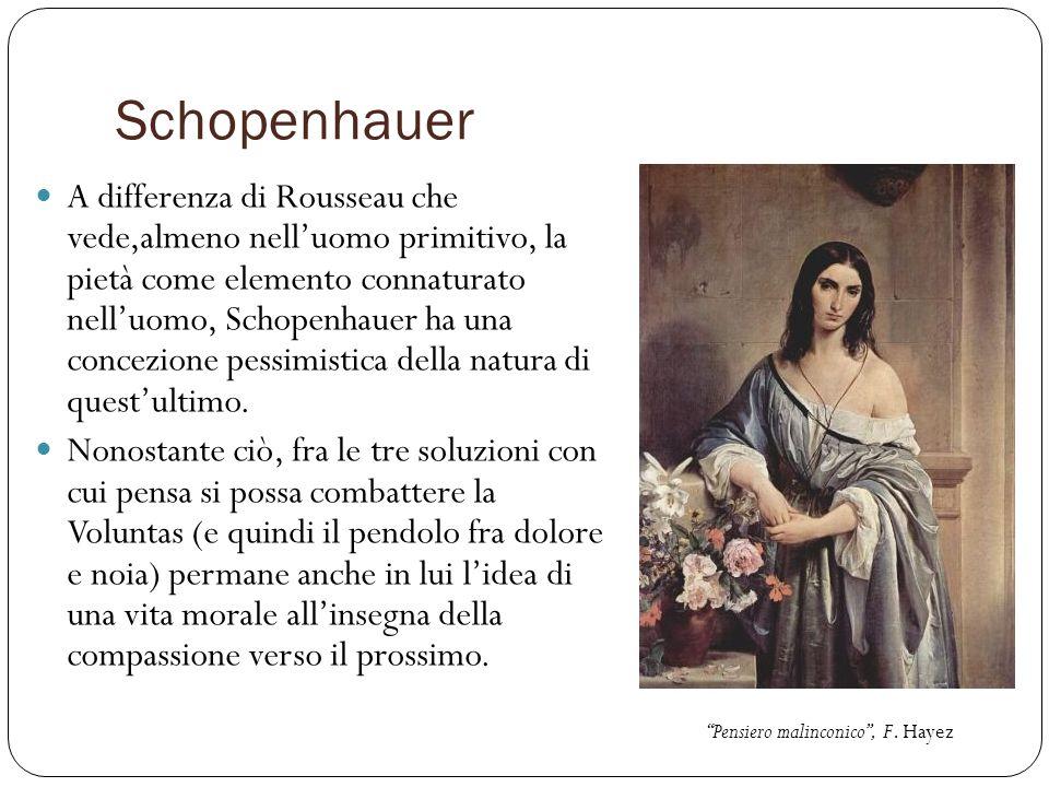 Schopenhauer A differenza di Rousseau che vede,almeno nelluomo primitivo, la pietà come elemento connaturato nelluomo, Schopenhauer ha una concezione
