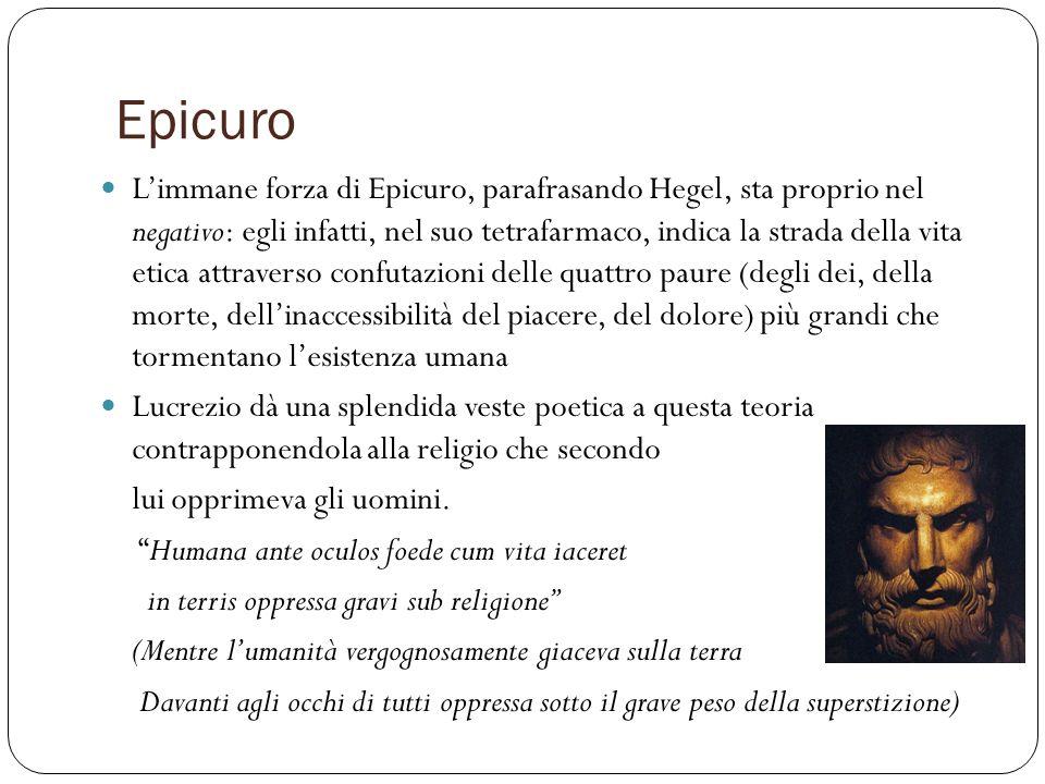 Epicuro Limmane forza di Epicuro, parafrasando Hegel, sta proprio nel negativo: egli infatti, nel suo tetrafarmaco, indica la strada della vita etica
