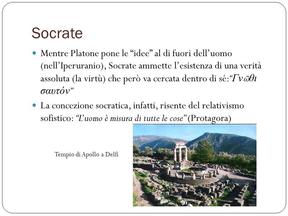 Socrate Mentre Platone pone le idee al di fuori delluomo (nellIperuranio), Socrate ammette lesistenza di una verità assoluta (la virtù) che però va ce