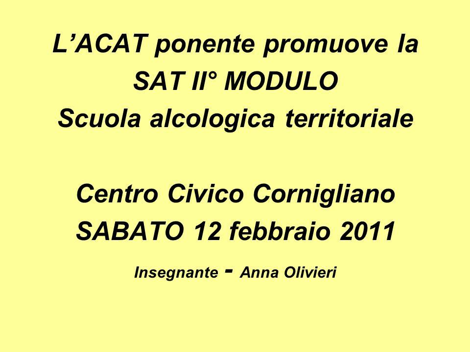 LACAT ponente promuove la SAT II° MODULO Scuola alcologica territoriale Centro Civico Cornigliano SABATO 12 febbraio 2011 Insegnante - Anna Olivieri