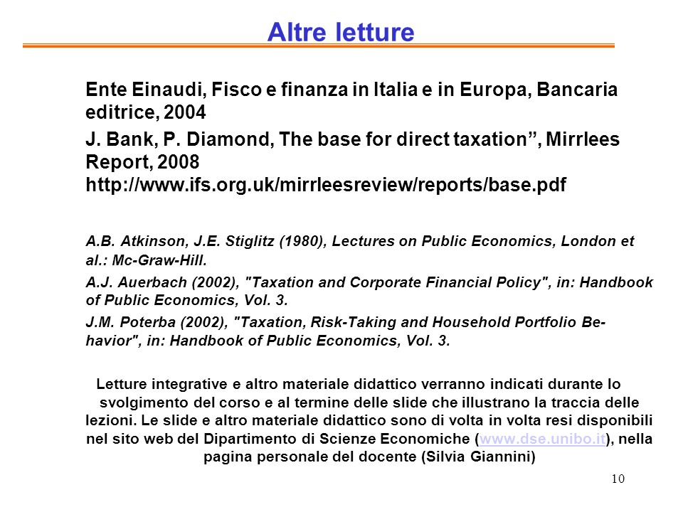 10 Altre letture Ente Einaudi, Fisco e finanza in Italia e in Europa, Bancaria editrice, 2004 J. Bank, P. Diamond, The base for direct taxation, Mirrl