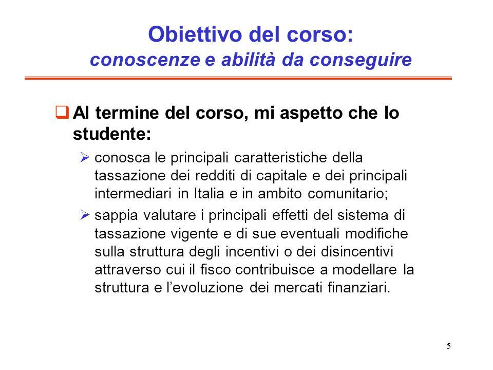 6 In particolare, cercherò di mettervi in grado, anche attraverso alcuni casi esemplificativi, di sapere: confrontare la tassazione relativa di dividendi, interessi, plusvalenze e altri redditi delle attività finanziarie, tenendo conto di tutti i livelli di tassazione, anche in capo ad una o più società di capitali e ad uno o più intermediari; effettuare i medesimi confronti nellipotesi di agenti residenti in Italia, nellUnione europea, o in altri paesi; valutare in che modo eventuali modifiche del sistema fiscale hanno agito o potranno agire nel modificare questa tassazione relativa e dunque la convenienza ad intraprendere determinate operazioni di investimento e finanziarie, rispetto ad altre.