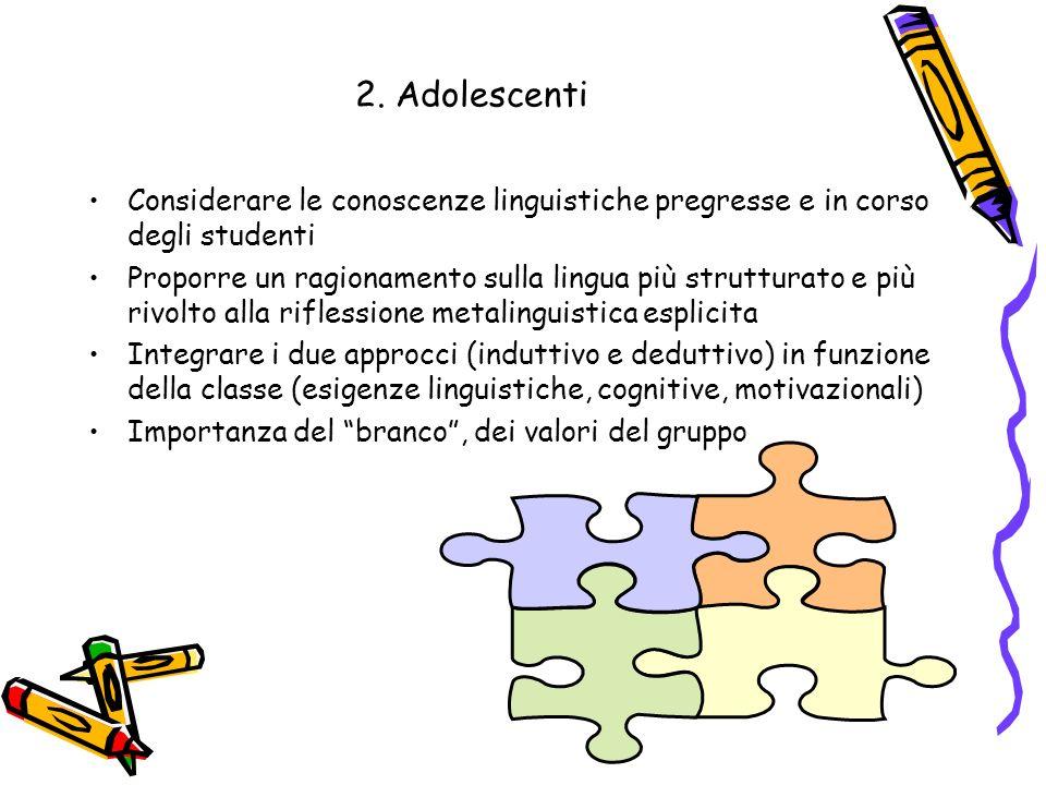 2. Adolescenti Considerare le conoscenze linguistiche pregresse e in corso degli studenti Proporre un ragionamento sulla lingua più strutturato e più