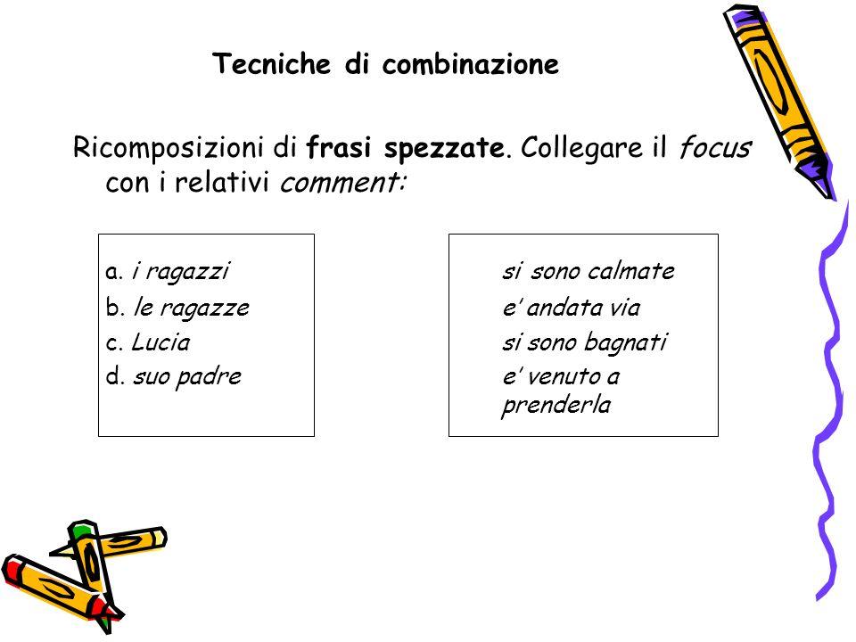 Tecniche di combinazione Ricomposizioni di frasi spezzate. Collegare il focus con i relativi comment: a. i ragazzisi sono calmate b. le ragazzee andat