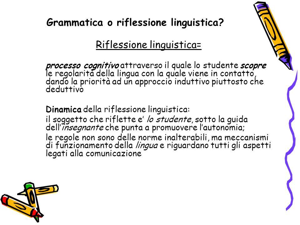 Grammatica o riflessione linguistica? Riflessione linguistica= processo cognitivo attraverso il quale lo studente scopre le regolarità della lingua co