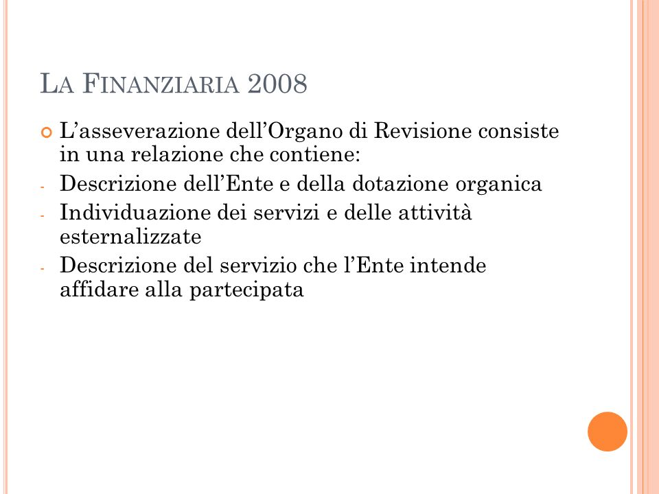 L A F INANZIARIA 2008 Lasseverazione dellOrgano di Revisione consiste in una relazione che contiene: - Descrizione dellEnte e della dotazione organica - Individuazione dei servizi e delle attività esternalizzate - Descrizione del servizio che lEnte intende affidare alla partecipata