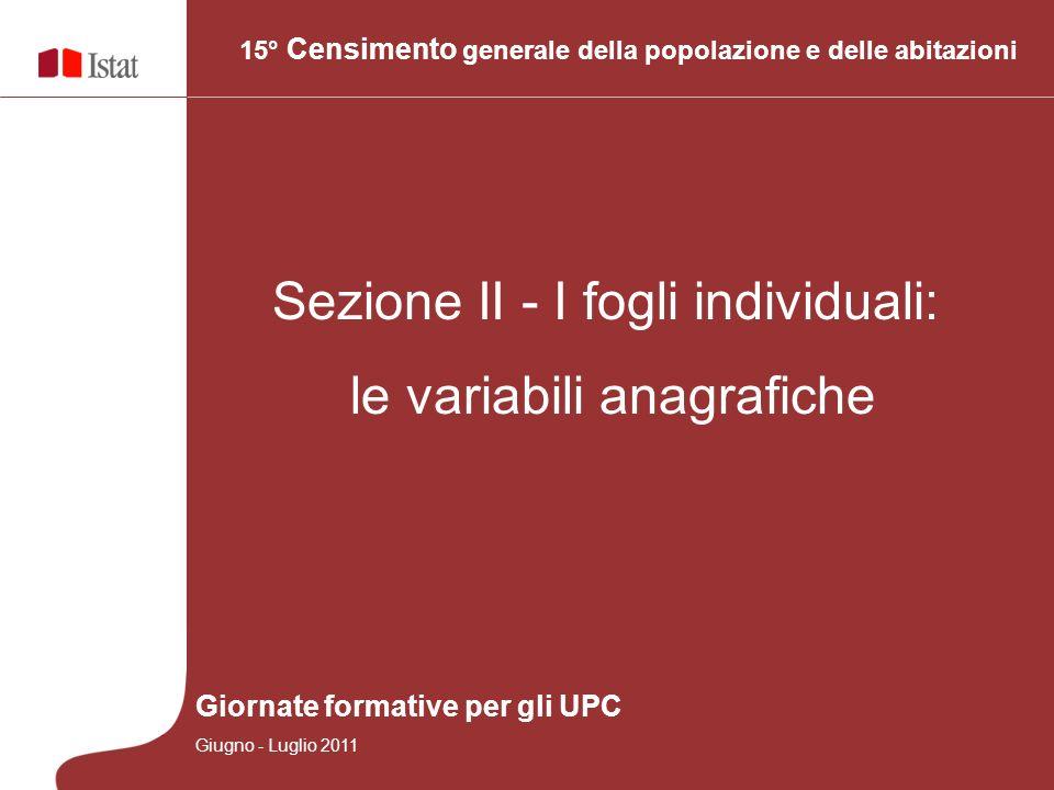 15° Censimento generale della popolazione e delle abitazioni Sezione II - I fogli individuali: le variabili anagrafiche Giornate formative per gli UPC Giugno - Luglio 2011