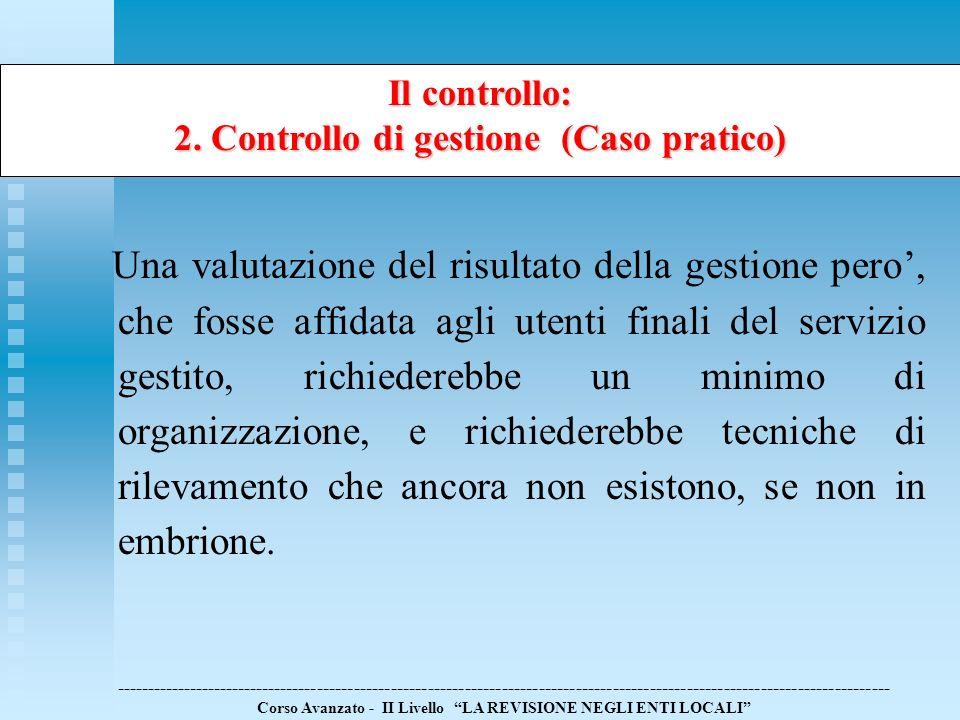 Il controllo: 2. Controllo di gestione (Caso pratico) Una valutazione del risultato della gestione pero, che fosse affidata agli utenti finali del ser