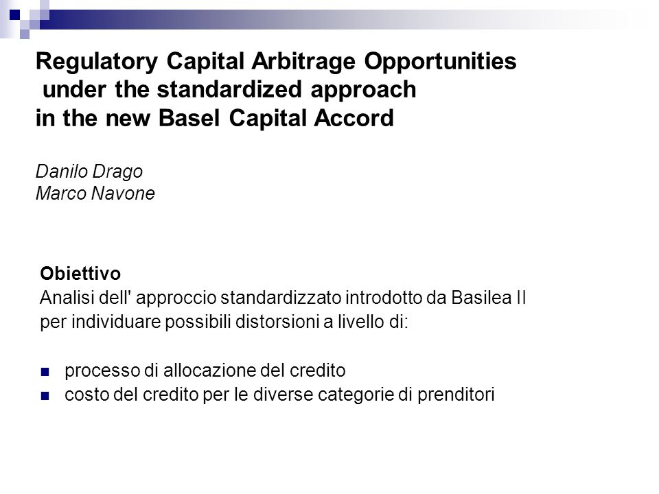 Regulatory Capital Arbitrage Opportunities under the standardized approach in the new Basel Capital Accord Danilo Drago Marco Navone Obiettivo Analisi