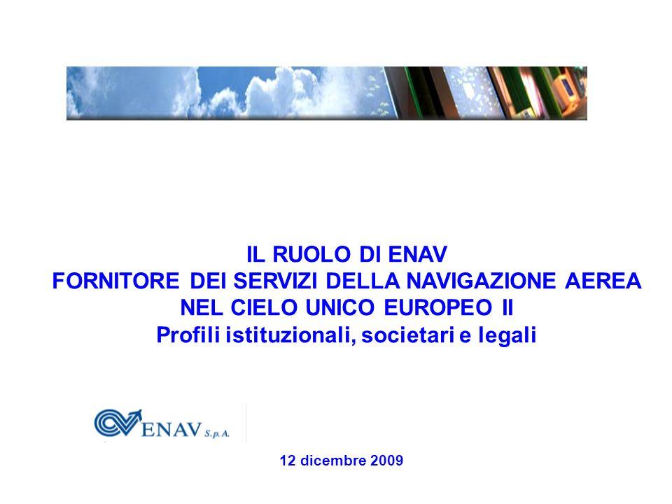 IL RUOLO DI ENAV FORNITORE DEI SERVIZI DELLA NAVIGAZIONE AEREA NEL CIELO UNICO EUROPEO II Profili istituzionali, societari e legali 12 dicembre 2009