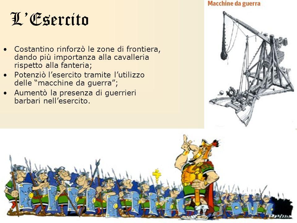 LEsercito Costantino rinforzò le zone di frontiera, dando più importanza alla cavalleria rispetto alla fanteria; Potenziò lesercito tramite lutilizzo